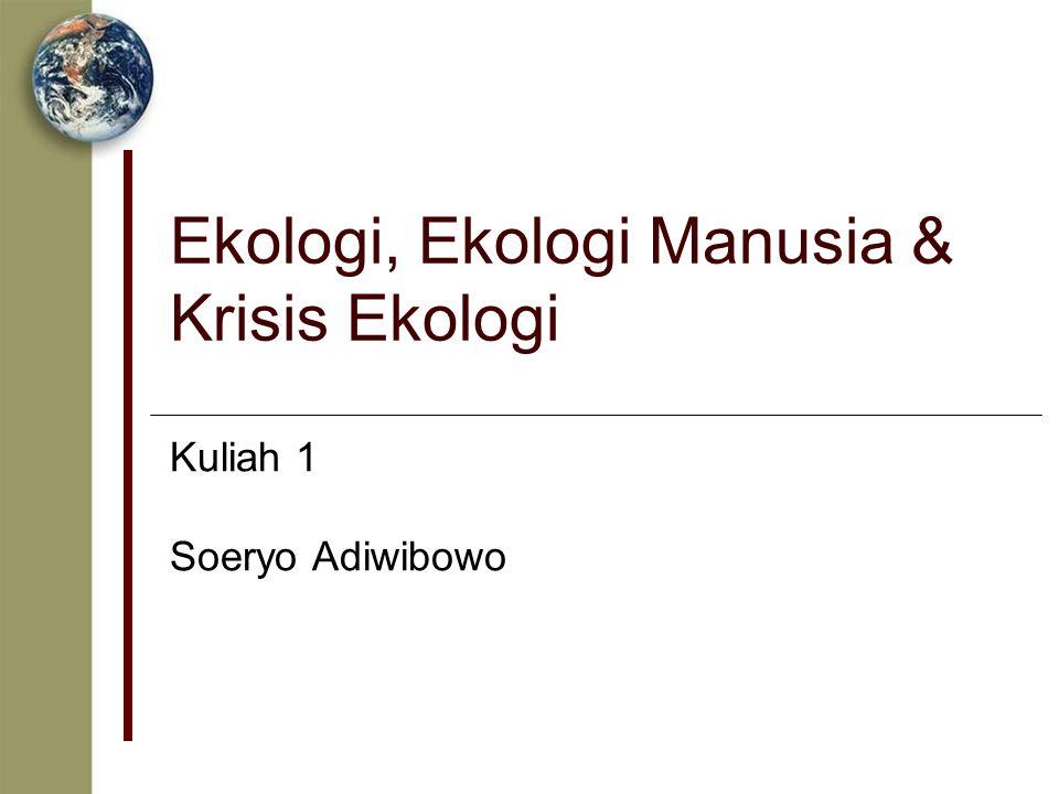 Ekologi, Ekologi Manusia & Krisis Ekologi Kuliah 1 Soeryo Adiwibowo