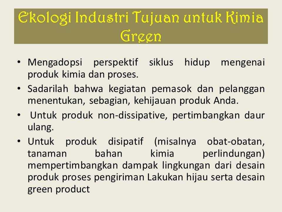 Ekologi Industri Tujuan untuk Kimia Green Mengadopsi perspektif siklus hidup mengenai produk kimia dan proses. Sadarilah bahwa kegiatan pemasok dan pe