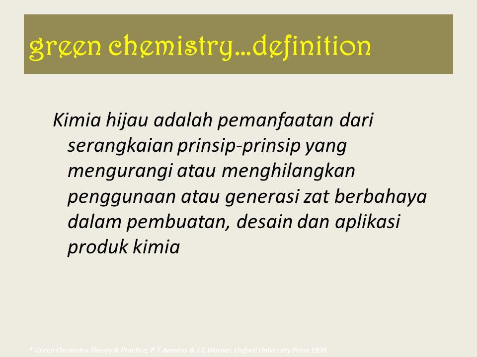 green chemistry…definition Kimia hijau adalah pemanfaatan dari serangkaian prinsip-prinsip yang mengurangi atau menghilangkan penggunaan atau generasi