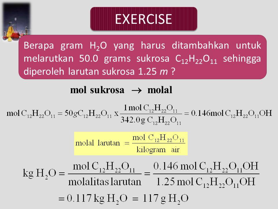 EXERCISE Berapa gram H 2 O yang harus ditambahkan untuk melarutkan 50.0 grams sukrosa C 12 H 22 O 11 sehingga diperoleh larutan sukrosa 1.25 m ? mol s