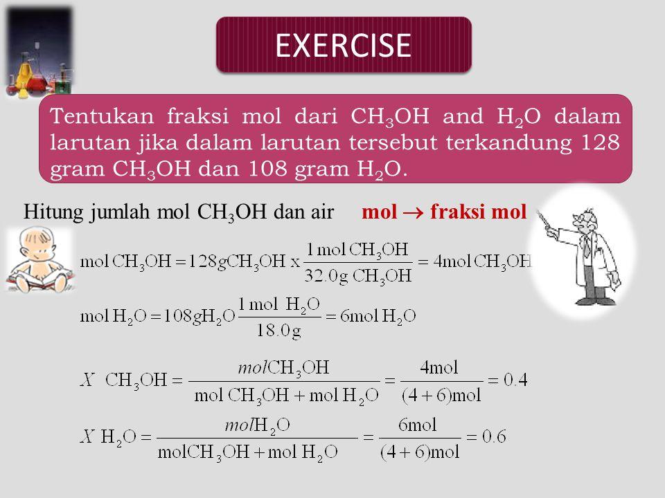 EXERCISE Tentukan fraksi mol dari CH 3 OH and H 2 O dalam larutan jika dalam larutan tersebut terkandung 128 gram CH 3 OH dan 108 gram H 2 O.