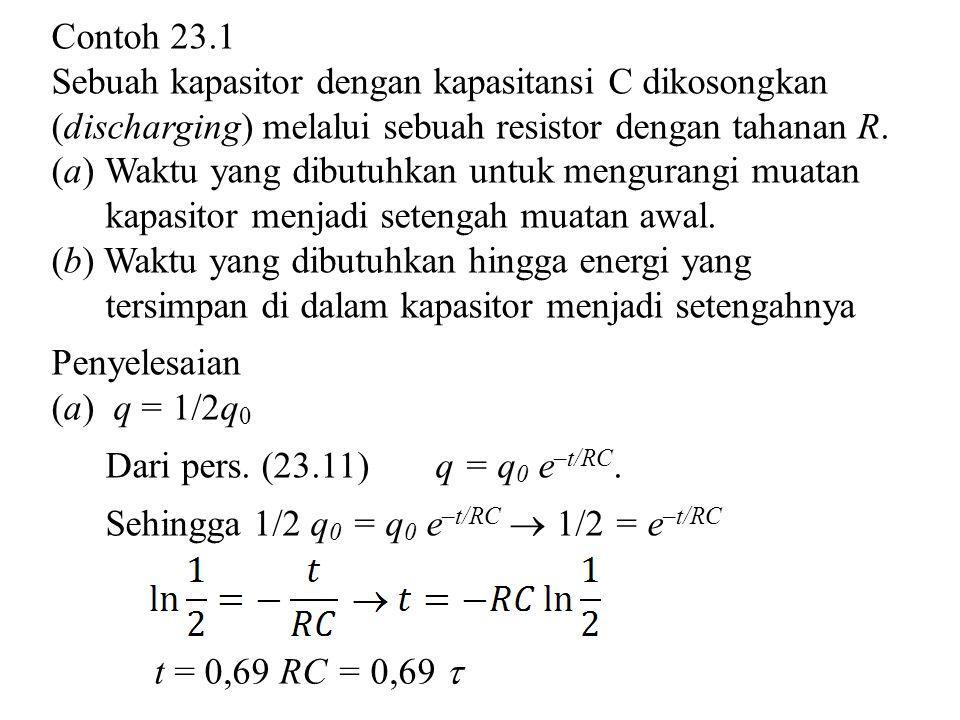 Contoh 23.1 Sebuah kapasitor dengan kapasitansi C dikosongkan (discharging) melalui sebuah resistor dengan tahanan R. (a) Waktu yang dibutuhkan untuk
