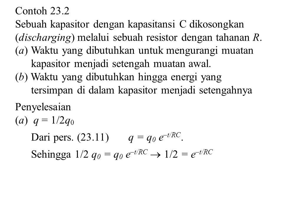 Contoh 23.2 Sebuah kapasitor dengan kapasitansi C dikosongkan (discharging) melalui sebuah resistor dengan tahanan R. (a) Waktu yang dibutuhkan untuk