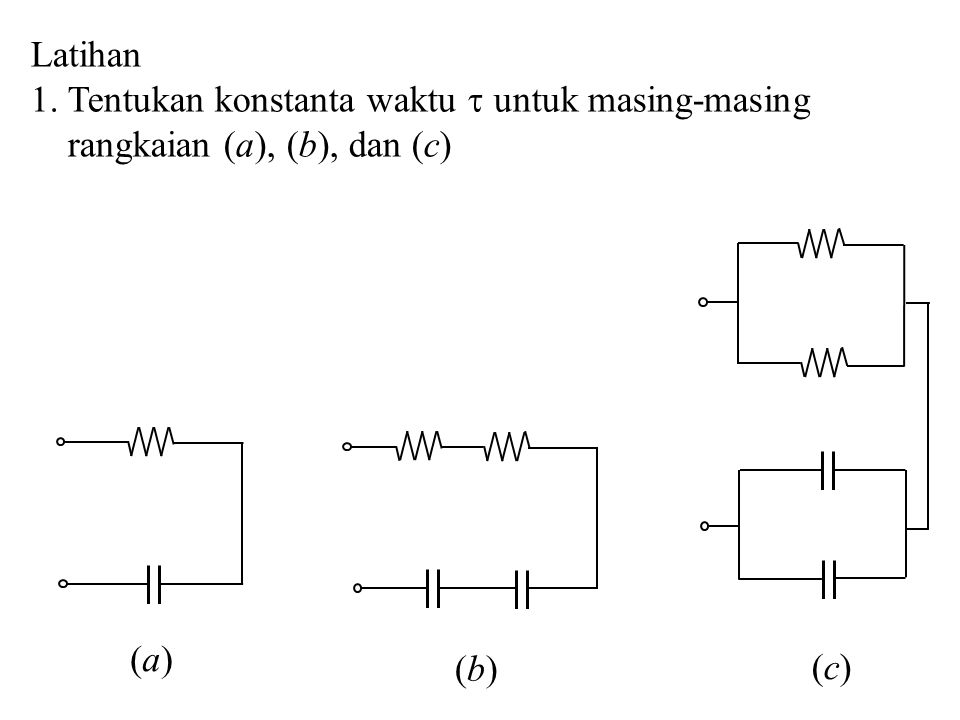 Latihan 1. Tentukan konstanta waktu  untuk masing-masing rangkaian (a), (b), dan (c) (a)(a) (b)(b) (c)(c)