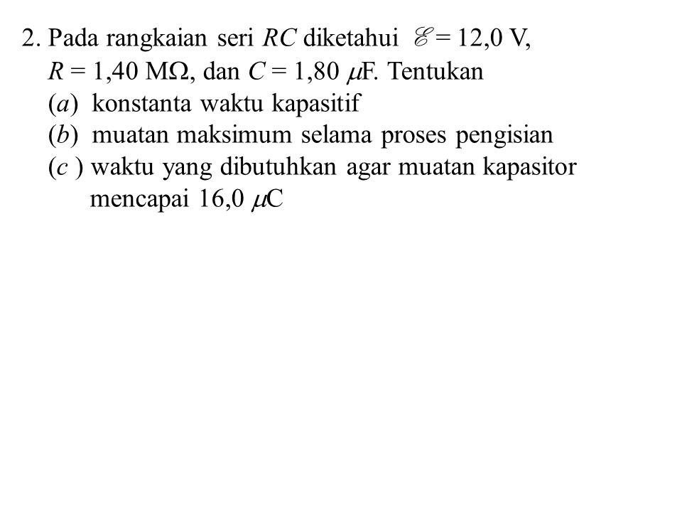 2. Pada rangkaian seri RC diketahui E = 12,0 V, R = 1,40 M , dan C = 1,80  F. Tentukan (a) konstanta waktu kapasitif (b) muatan maksimum selama pros