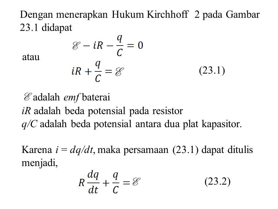 Dengan menerapkan Hukum Kirchhoff 2 pada Gambar 23.1 didapat E atau E (23.1) E adalah emf baterai iR adalah beda potensial pada resistor q/C adalah be