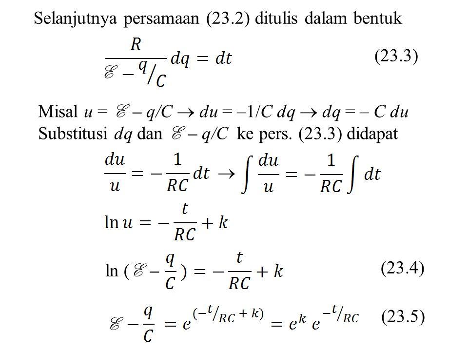 Selanjutnya persamaan (23.2) ditulis dalam bentuk Misal u = E – q/C  du = –1/C dq  dq = – C du Substitusi dq dan E – q/C ke pers. (23.3) didapat E (