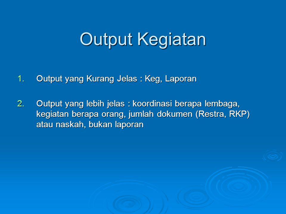 Output Kegiatan 1.Output yang Kurang Jelas : Keg, Laporan 2.Output yang lebih jelas : koordinasi berapa lembaga, kegiatan berapa orang, jumlah dokumen