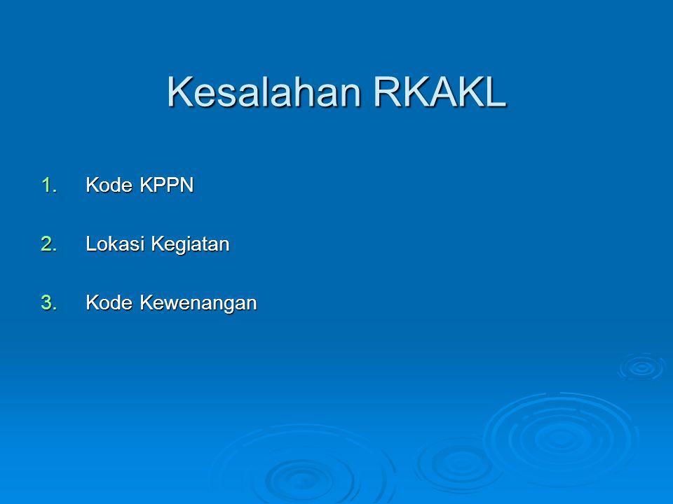 Kesalahan RKAKL 1.Kode KPPN 2.Lokasi Kegiatan 3.Kode Kewenangan