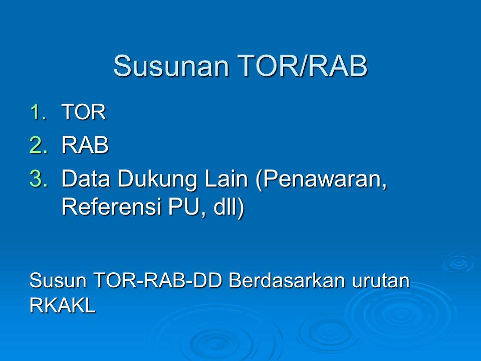 Susunan TOR/RAB 1.TOR 2.RAB 3.Data Dukung Lain (Penawaran, Referensi PU, dll) Susun TOR-RAB-DD Berdasarkan urutan RKAKL