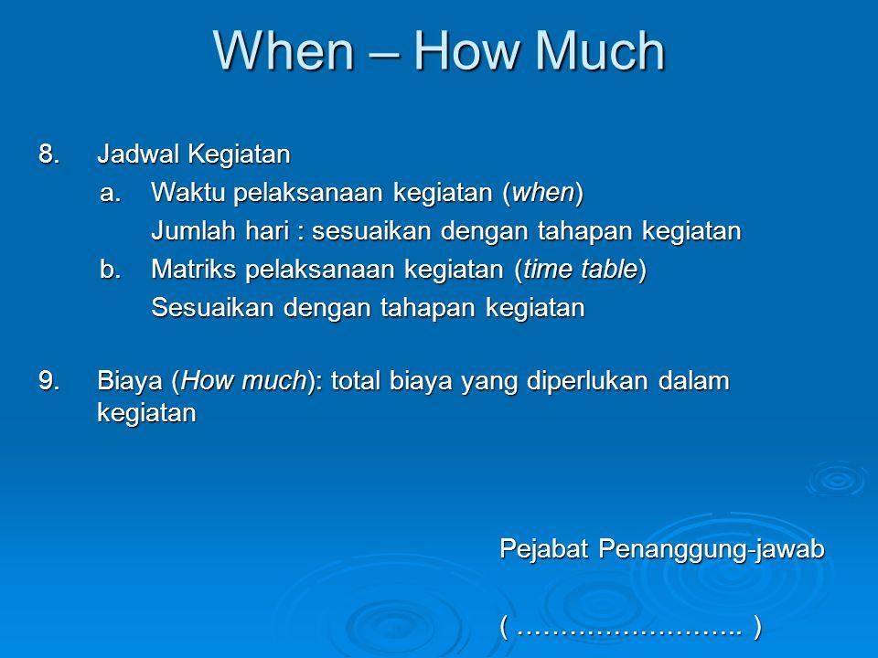 When – How Much 8.Jadwal Kegiatan a.Waktu pelaksanaan kegiatan (when) Jumlah hari : sesuaikan dengan tahapan kegiatan b.Matriks pelaksanaan kegiatan (