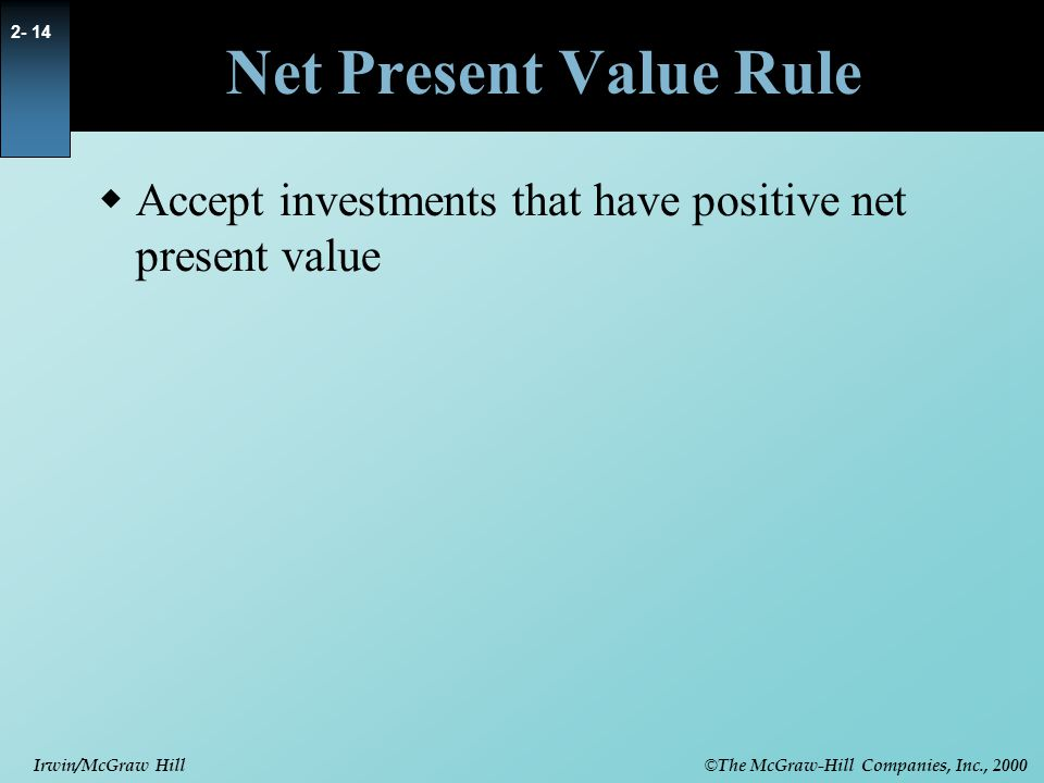 © The McGraw-Hill Companies, Inc., 2000 Irwin/McGraw Hill 2- 14 Net Present Value Rule  Accept investments that have positive net present value