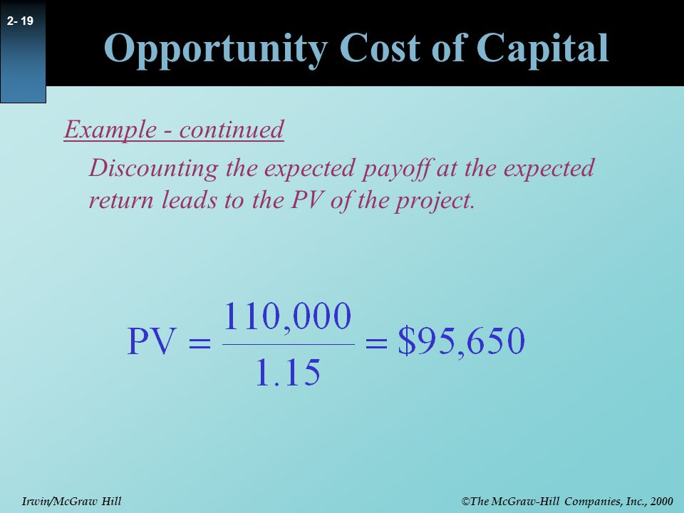 © The McGraw-Hill Companies, Inc., 2000 Irwin/McGraw Hill 2- 19 Opportunity Cost of Capital Example - continued Discounting the expected payoff at the expected return leads to the PV of the project.