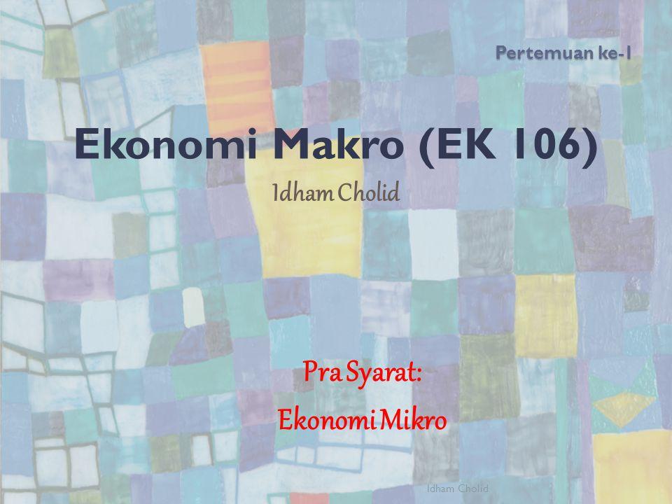 Pertemuan ke-1 Ekonomi Makro (EK 106) Idham Cholid Pra Syarat: Ekonomi Mikro