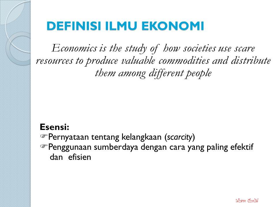 DEFINISI ILMU EKONOMI Esensi:  Pernyataan tentang kelangkaan (scarcity)  Penggunaan sumberdaya dengan cara yang paling efektif dan efisien Idham Cholid