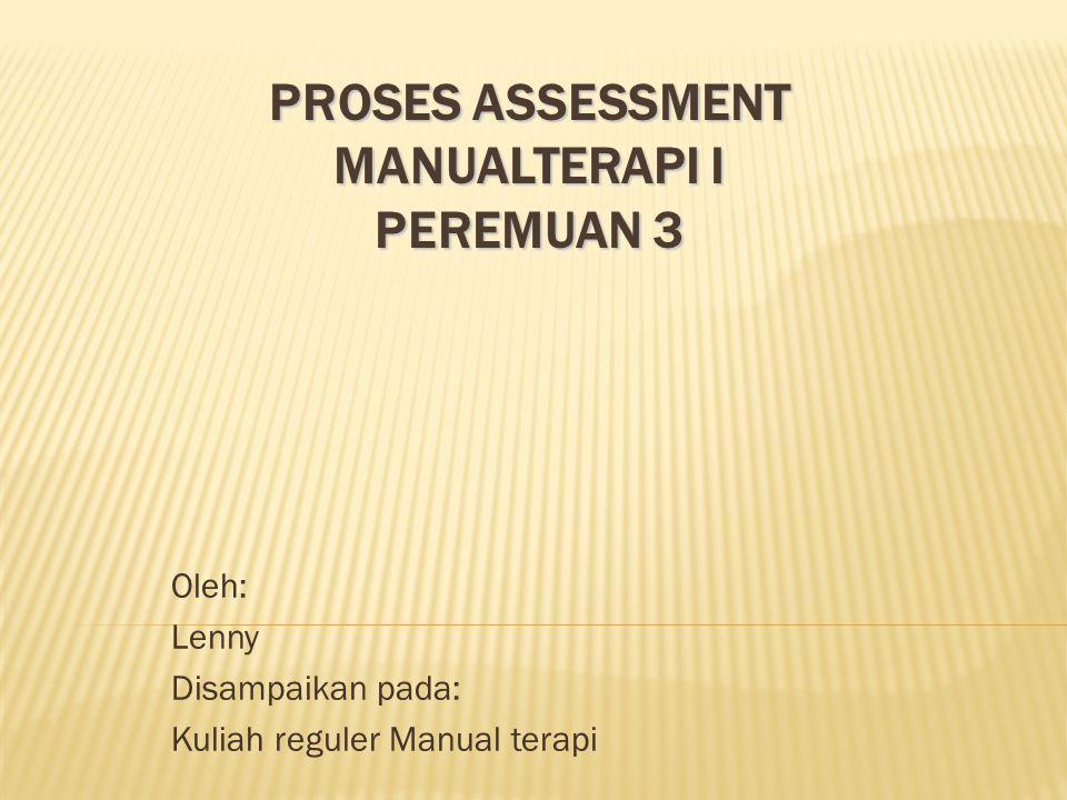 PROSES ASSESSMENT MANUALTERAPI I PEREMUAN 3 Oleh: Lenny Disampaikan pada: Kuliah reguler Manual terapi