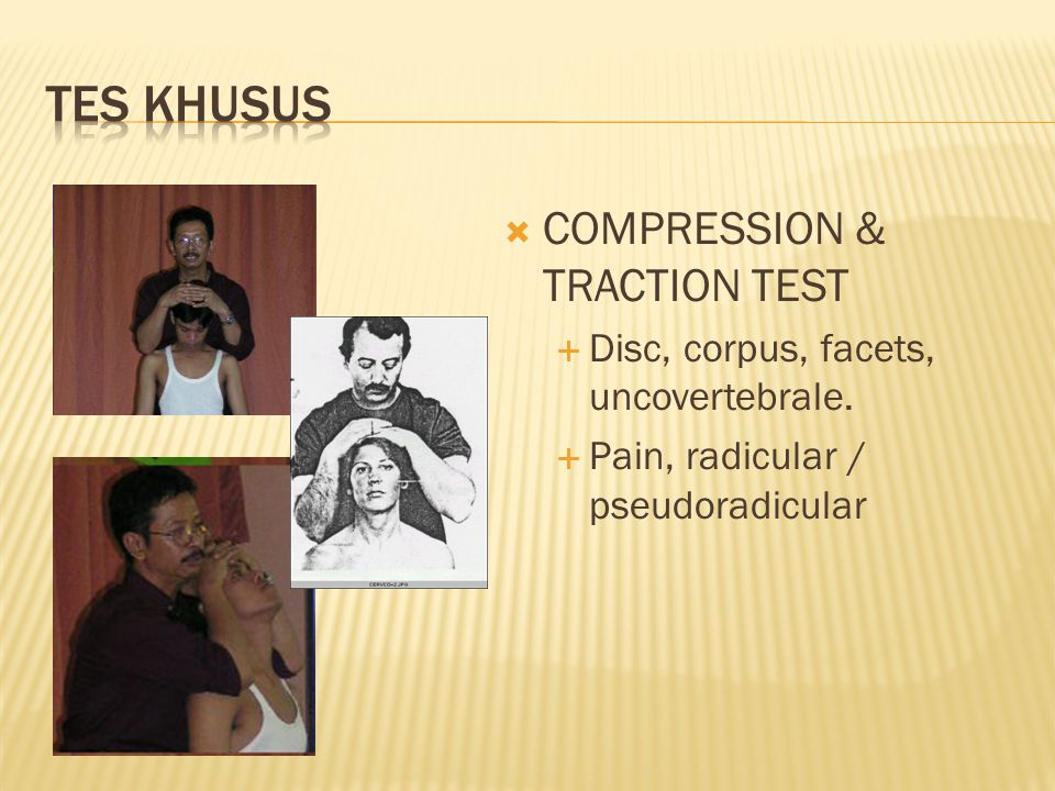  COMPRESSION & TRACTION TEST  Disc, corpus, facets, uncovertebrale.  Pain, radicular / pseudoradicular