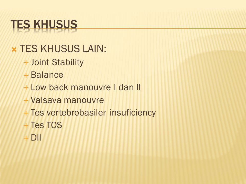  TES KHUSUS LAIN:  Joint Stability  Balance  Low back manouvre I dan II  Valsava manouvre  Tes vertebrobasiler insuficiency  Tes TOS  Dll