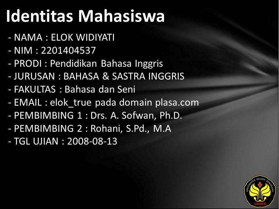 Identitas Mahasiswa - NAMA : ELOK WIDIYATI - NIM : 2201404537 - PRODI : Pendidikan Bahasa Inggris - JURUSAN : BAHASA & SASTRA INGGRIS - FAKULTAS : Bahasa dan Seni - EMAIL : elok_true pada domain plasa.com - PEMBIMBING 1 : Drs.