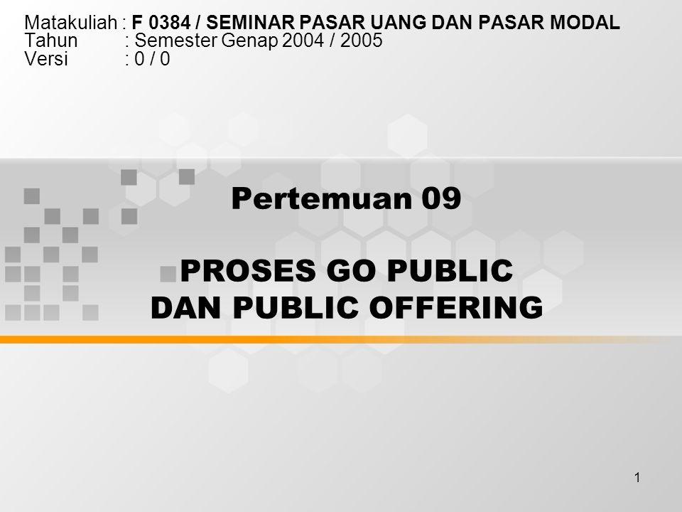 1 Pertemuan 09 PROSES GO PUBLIC DAN PUBLIC OFFERING Matakuliah : F 0384 / SEMINAR PASAR UANG DAN PASAR MODAL Tahun : Semester Genap 2004 / 2005 Versi : 0 / 0