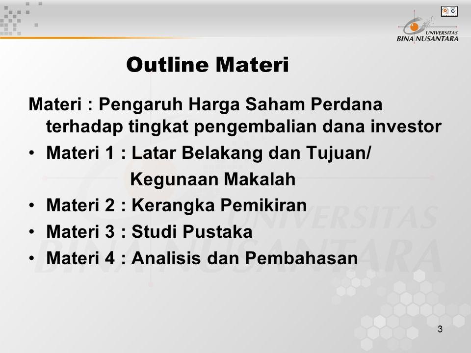 3 Outline Materi Materi : Pengaruh Harga Saham Perdana terhadap tingkat pengembalian dana investor Materi 1 : Latar Belakang dan Tujuan/ Kegunaan Makalah Materi 2 : Kerangka Pemikiran Materi 3 : Studi Pustaka Materi 4 : Analisis dan Pembahasan
