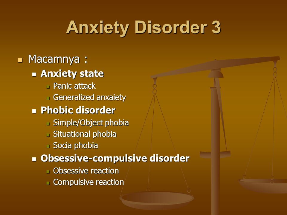 Anxiety Disorder 3 Macamnya : Macamnya : Anxiety state Anxiety state Panic attack Panic attack Generalized anxaiety Generalized anxaiety Phobic disord