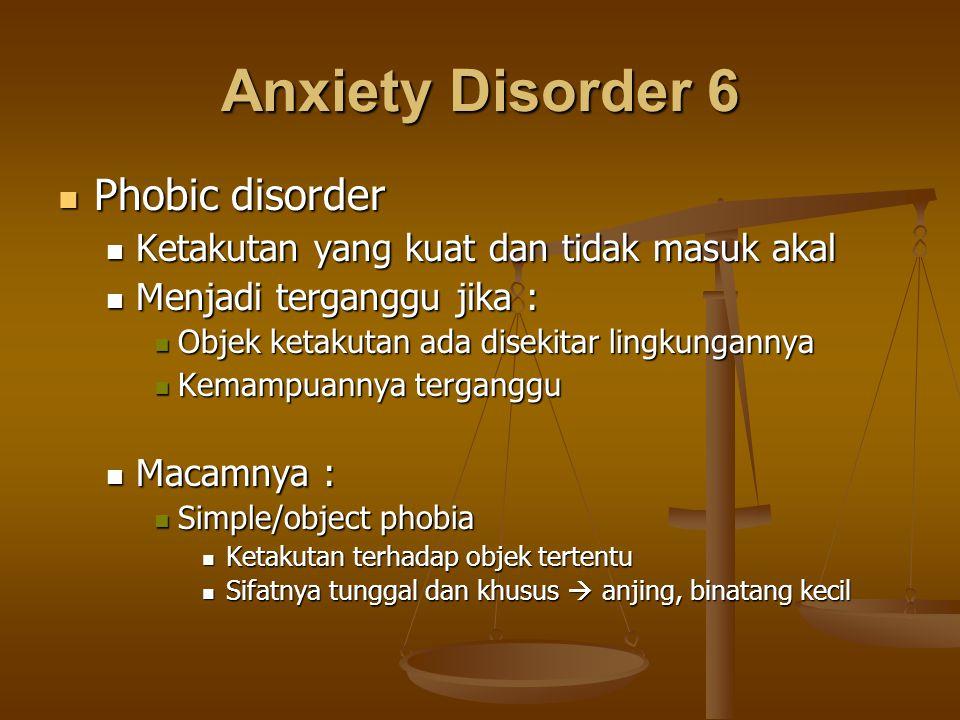 Anxiety Disorder 6 Phobic disorder Phobic disorder Ketakutan yang kuat dan tidak masuk akal Ketakutan yang kuat dan tidak masuk akal Menjadi terganggu