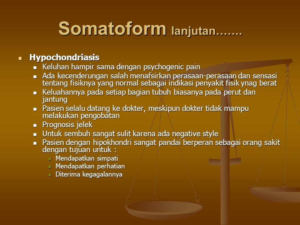 Somatoform lanjutan……. Hypochondriasis Hypochondriasis Keluhan hampir sama dengan psychogenic pain Keluhan hampir sama dengan psychogenic pain Ada kec