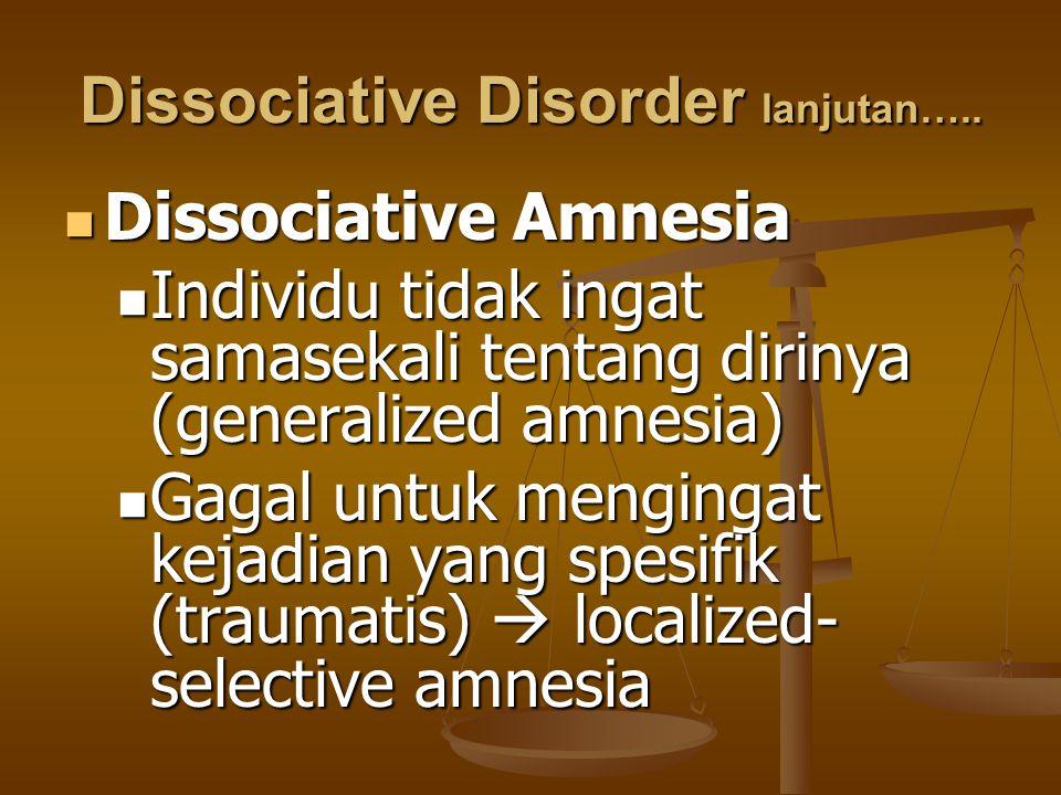 Dissociative Disorder lanjutan….. Dissociative Amnesia Dissociative Amnesia Individu tidak ingat samasekali tentang dirinya (generalized amnesia) Indi