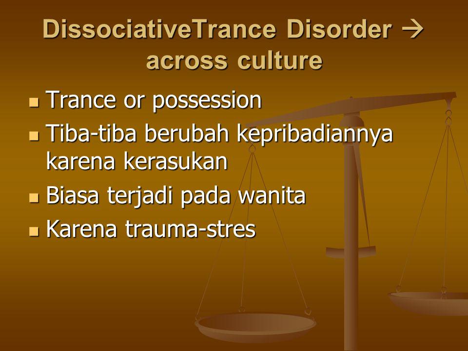 DissociativeTrance Disorder  across culture Trance or possession Trance or possession Tiba-tiba berubah kepribadiannya karena kerasukan Tiba-tiba ber