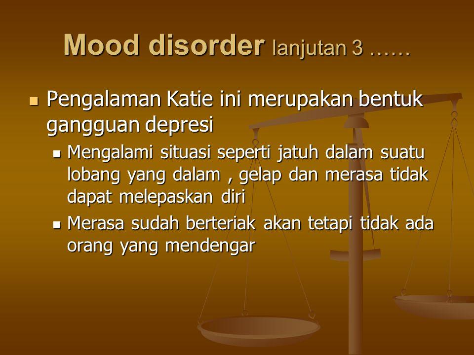 Mood disorder lanjutan 3 …… Pengalaman Katie ini merupakan bentuk gangguan depresi Pengalaman Katie ini merupakan bentuk gangguan depresi Mengalami si