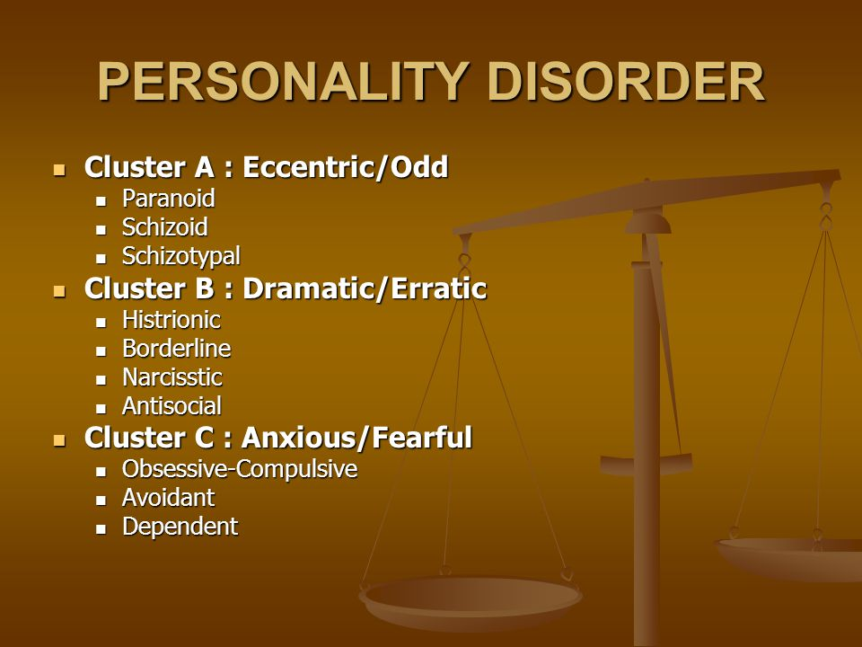 PERSONALITY DISORDER Cluster A : Eccentric/Odd Cluster A : Eccentric/Odd Paranoid Paranoid Schizoid Schizoid Schizotypal Schizotypal Cluster B : Dramatic/Erratic Cluster B : Dramatic/Erratic Histrionic Histrionic Borderline Borderline Narcisstic Narcisstic Antisocial Antisocial Cluster C : Anxious/Fearful Cluster C : Anxious/Fearful Obsessive-Compulsive Obsessive-Compulsive Avoidant Avoidant Dependent Dependent