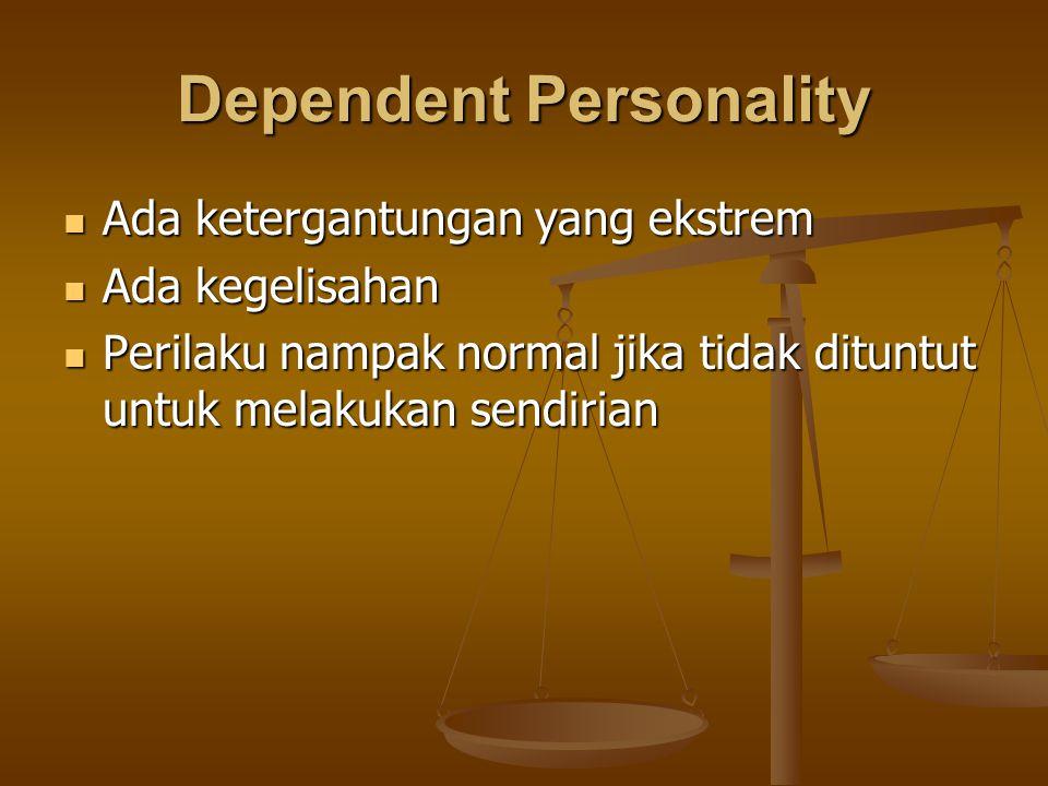 Dependent Personality Ada ketergantungan yang ekstrem Ada ketergantungan yang ekstrem Ada kegelisahan Ada kegelisahan Perilaku nampak normal jika tida