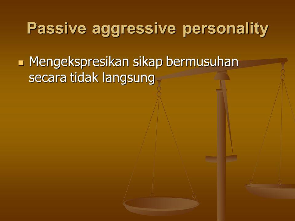 Passive aggressive personality Mengekspresikan sikap bermusuhan secara tidak langsung Mengekspresikan sikap bermusuhan secara tidak langsung