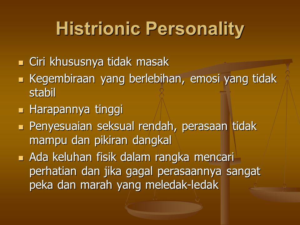 Histrionic Personality Ciri khususnya tidak masak Ciri khususnya tidak masak Kegembiraan yang berlebihan, emosi yang tidak stabil Kegembiraan yang ber
