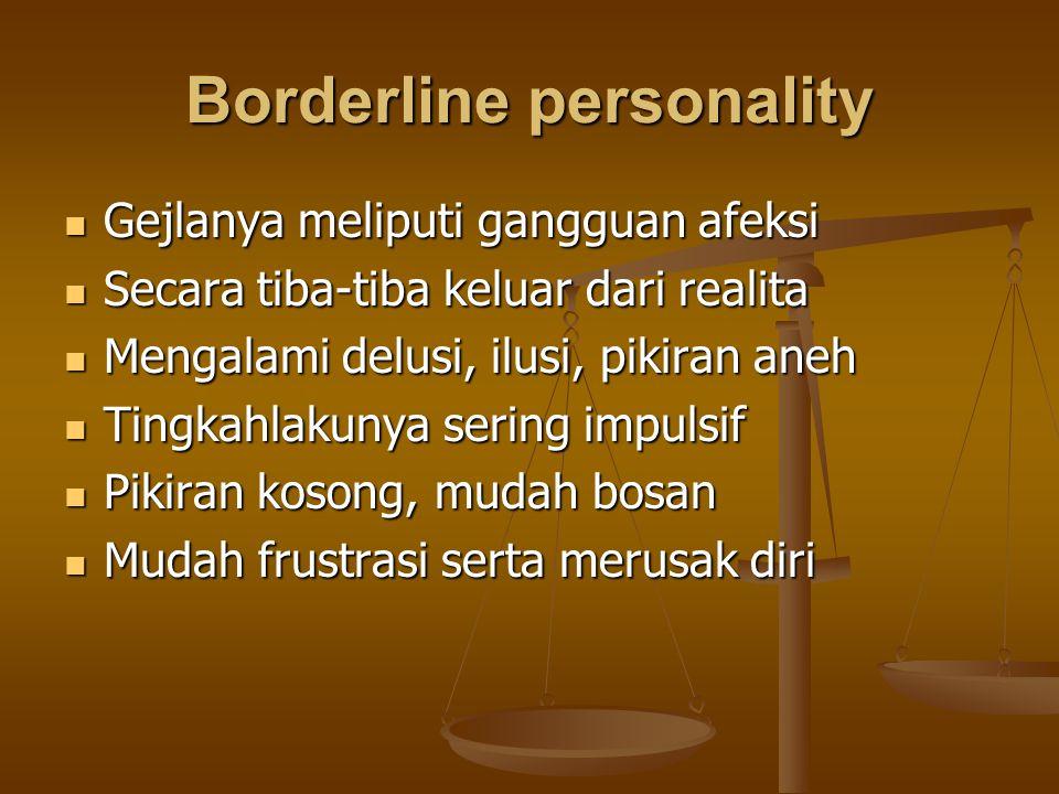 Borderline personality Gejlanya meliputi gangguan afeksi Gejlanya meliputi gangguan afeksi Secara tiba-tiba keluar dari realita Secara tiba-tiba kelua