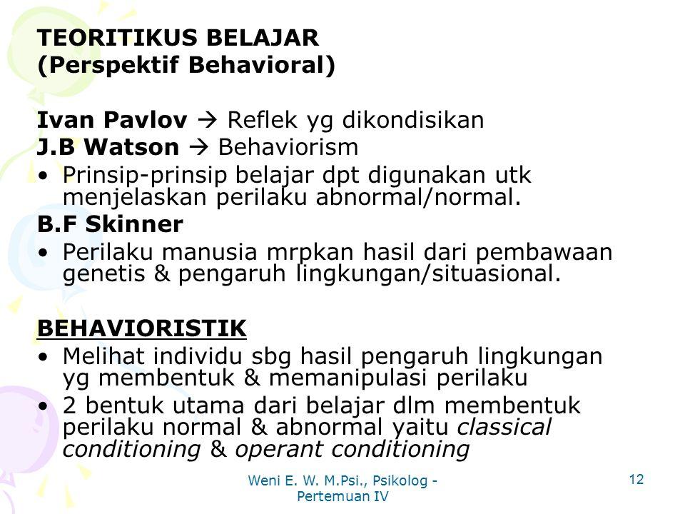 Weni E. W. M.Psi., Psikolog - Pertemuan IV 12 TEORITIKUS BELAJAR (Perspektif Behavioral) Ivan Pavlov  Reflek yg dikondisikan J.B Watson  Behaviorism