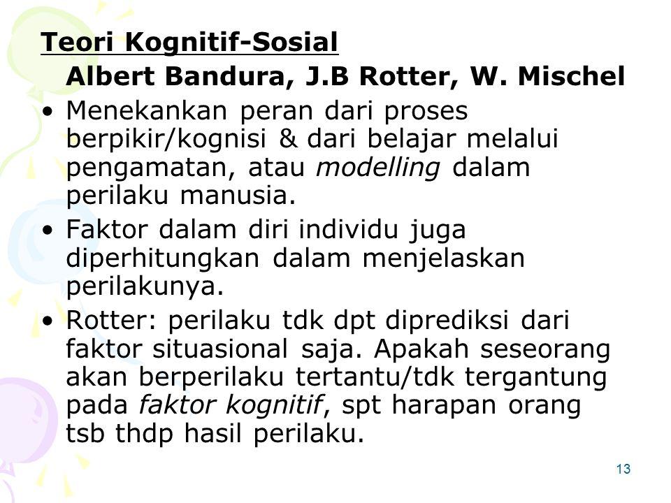 13 Teori Kognitif-Sosial Albert Bandura, J.B Rotter, W. Mischel Menekankan peran dari proses berpikir/kognisi & dari belajar melalui pengamatan, atau