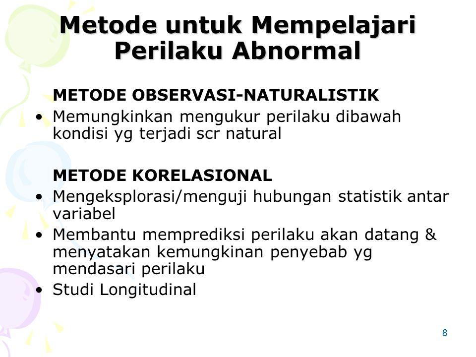 8 Metode untuk Mempelajari Perilaku Abnormal METODE OBSERVASI-NATURALISTIK Memungkinkan mengukur perilaku dibawah kondisi yg terjadi scr natural METODE KORELASIONAL Mengeksplorasi/menguji hubungan statistik antar variabel Membantu memprediksi perilaku akan datang & menyatakan kemungkinan penyebab yg mendasari perilaku Studi Longitudinal