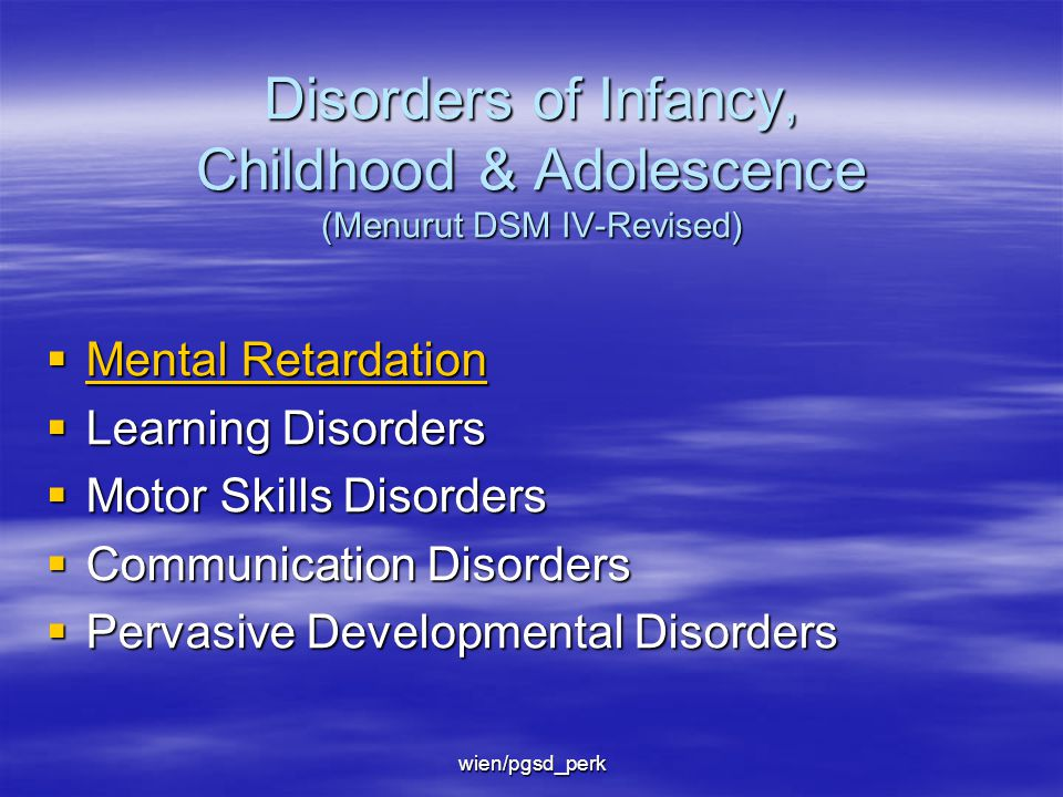 wien/pgsd_perk Disorders of Infancy, Childhood & Adolescence (Menurut DSM IV-Revised)  Mental Retardation Mental Retardation Mental Retardation  Learning Disorders  Motor Skills Disorders  Communication Disorders  Pervasive Developmental Disorders