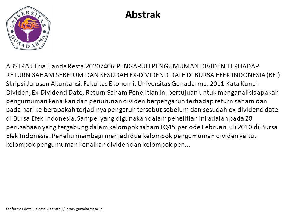 Abstrak ABSTRAK Eria Handa Resta 20207406 PENGARUH PENGUMUMAN DIVIDEN TERHADAP RETURN SAHAM SEBELUM DAN SESUDAH EX-DIVIDEND DATE DI BURSA EFEK INDONESIA (BEI) Skripsi Jurusan Akuntansi, Fakultas Ekonomi, Universitas Gunadarma, 2011 Kata Kunci : Dividen, Ex-Dividend Date, Return Saham Penelitian ini bertujuan untuk menganalisis apakah pengumuman kenaikan dan penurunan dividen berpengaruh terhadap return saham dan pada hari ke berapakah terjadinya pengaruh tersebut sebelum dan sesudah ex-dividend date di Bursa Efek Indonesia.