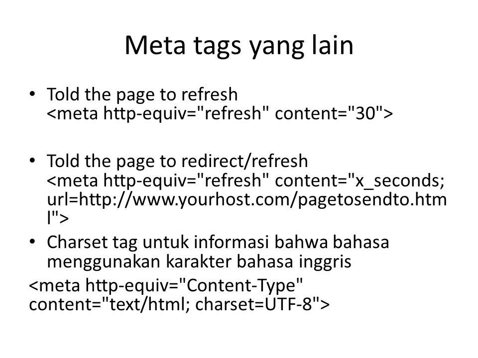 Meta tags yang lain Told the page to refresh Told the page to redirect/refresh Charset tag untuk informasi bahwa bahasa menggunakan karakter bahasa inggris