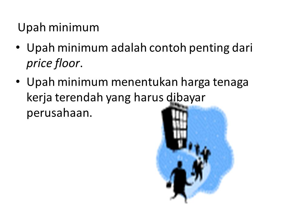 Upah minimum Upah minimum adalah contoh penting dari price floor. Upah minimum menentukan harga tenaga kerja terendah yang harus dibayar perusahaan.
