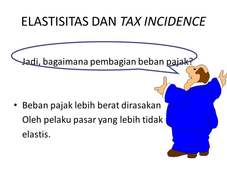 ELASTISITAS DAN TAX INCIDENCE Jadi, bagaimana pembagian beban pajak? Beban pajak lebih berat dirasakan Oleh pelaku pasar yang lebih tidak elastis.