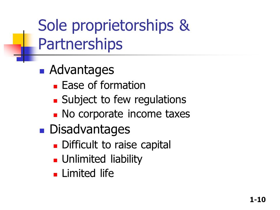 1-10 Sole proprietorships & Partnerships Advantages Ease of formation Subject to few regulations No corporate income taxes Disadvantages Difficult to