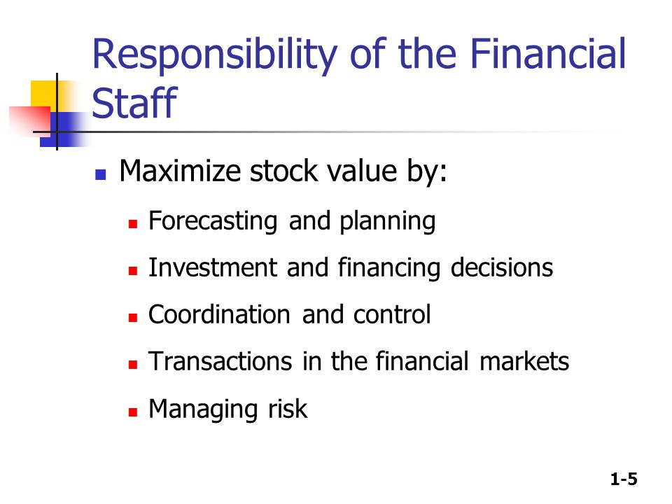 1-5 Responsibility of the Financial Staff Maximize stock value by: Forecasting and planning Investment and financing decisions Coordination and contro