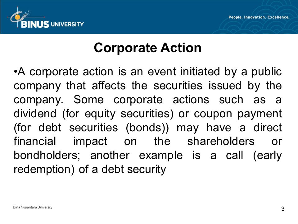 Bina Nusantara University 3 Corporate Action A corporate action is an event initiated by a public company that affects the securities issued by the co