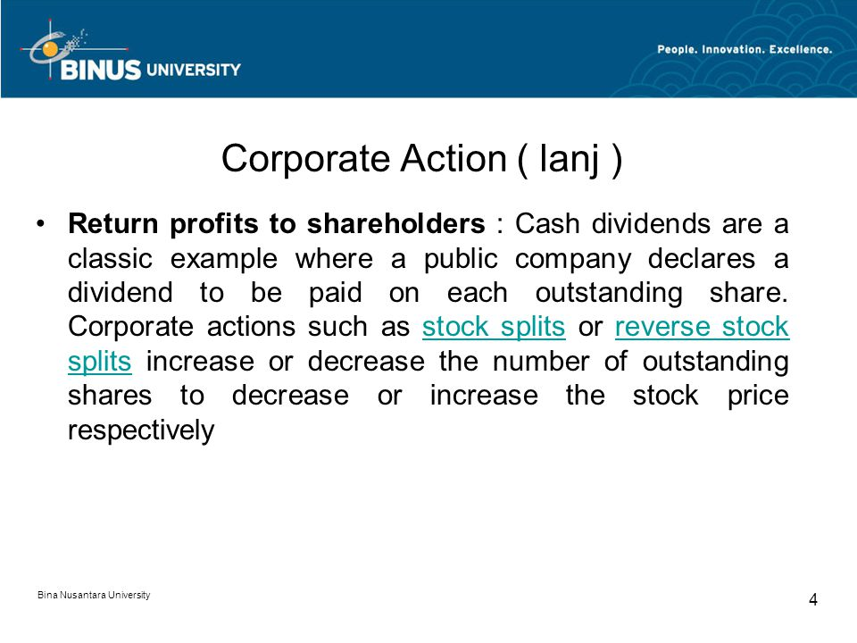 Corporate Action ( lanj ) Return profits to shareholders : Cash dividends are a classic example where a public company declares a dividend to be paid on each outstanding share.