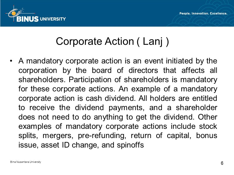 Corporate Action ( Lanj ) A mandatory corporate action is an event initiated by the corporation by the board of directors that affects all shareholders.