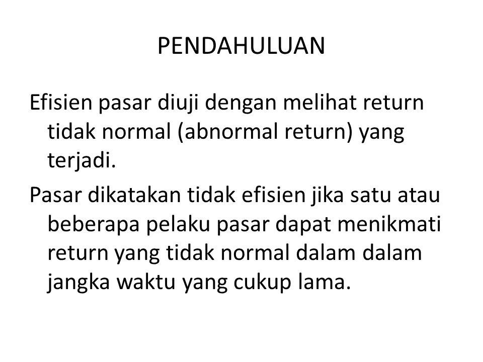 PENDAHULUAN Efisien pasar diuji dengan melihat return tidak normal (abnormal return) yang terjadi. Pasar dikatakan tidak efisien jika satu atau bebera